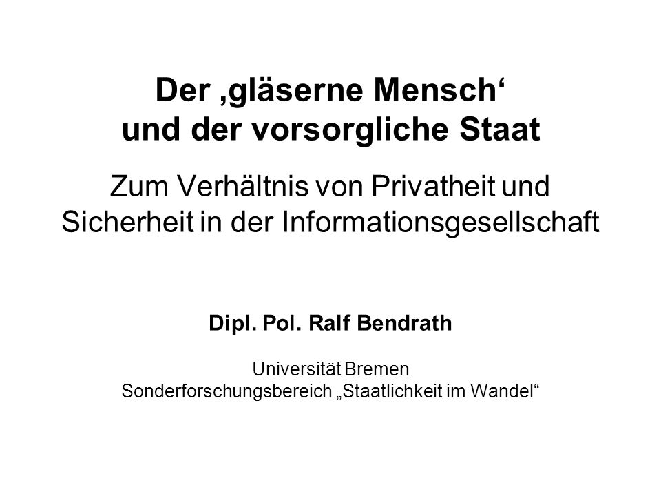 Der 'gläserne Mensch' und der vorsorgliche Staat Zum Verhältnis von Privatheit und Sicherheit in der Informationsgesellschaft Dipl. Pol. Ralf Bendrath