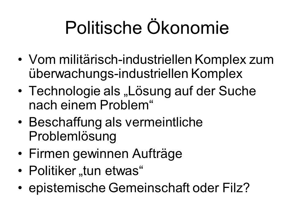 """Politische Ökonomie Vom militärisch-industriellen Komplex zum überwachungs-industriellen Komplex Technologie als """"Lösung auf der Suche nach einem Problem Beschaffung als vermeintliche Problemlösung Firmen gewinnen Aufträge Politiker """"tun etwas epistemische Gemeinschaft oder Filz"""