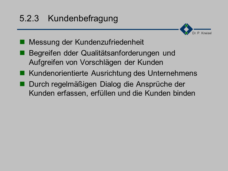 Dr. P. Kneisel 5.2.2Kundenorientierung Wer sind unsere Kunden? Was sind ihre Qualitätsbedürfnisse? Erfüllen unsere Produkte die Kundenbedürfnisse? Die
