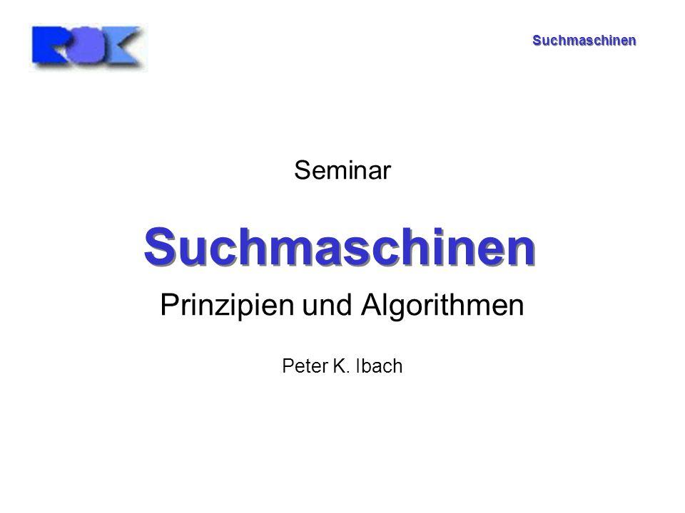 Suchmaschinen Seminar Prinzipien und Algorithmen Peter K. Ibach Suchmaschinen