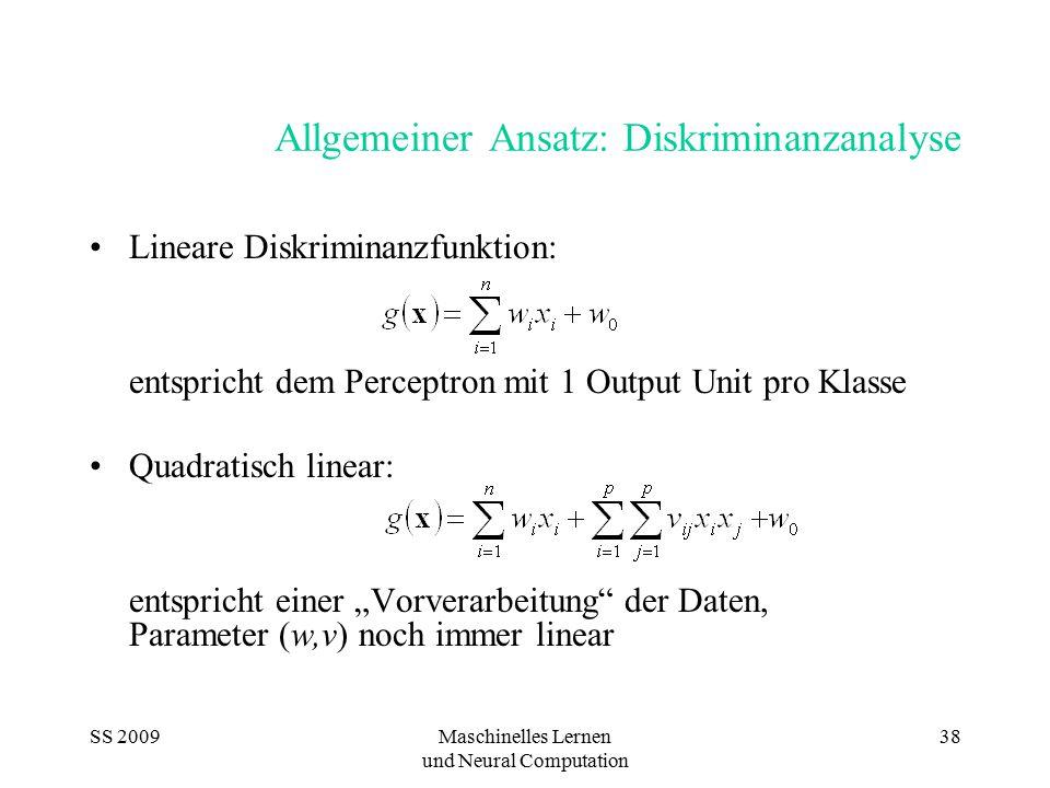 SS 2009Maschinelles Lernen und Neural Computation 38 Allgemeiner Ansatz: Diskriminanzanalyse Lineare Diskriminanzfunktion: entspricht dem Perceptron m