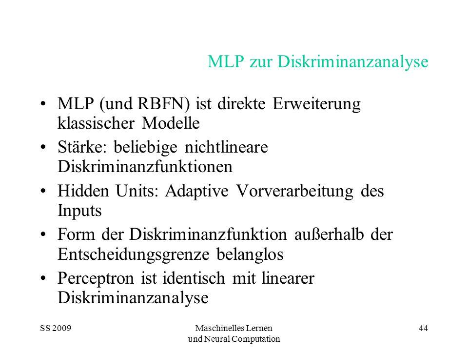 SS 2009Maschinelles Lernen und Neural Computation 44 MLP zur Diskriminanzanalyse MLP (und RBFN) ist direkte Erweiterung klassischer Modelle Stärke: be