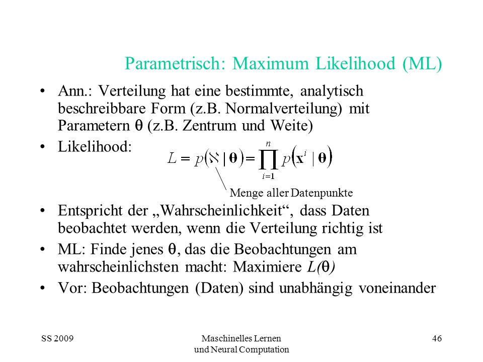 SS 2009Maschinelles Lernen und Neural Computation 46 Parametrisch: Maximum Likelihood (ML) Ann.: Verteilung hat eine bestimmte, analytisch beschreibba
