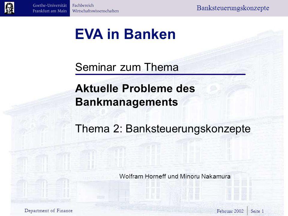 EVA in Banken Banksteuerungskonzepte Seminar zum Thema Aktuelle Probleme des Bankmanagements Thema 2: Banksteuerungskonzepte Wolfram Horneff und Minoru Nakamura Februar 2002 Seite 1 Department of Finance