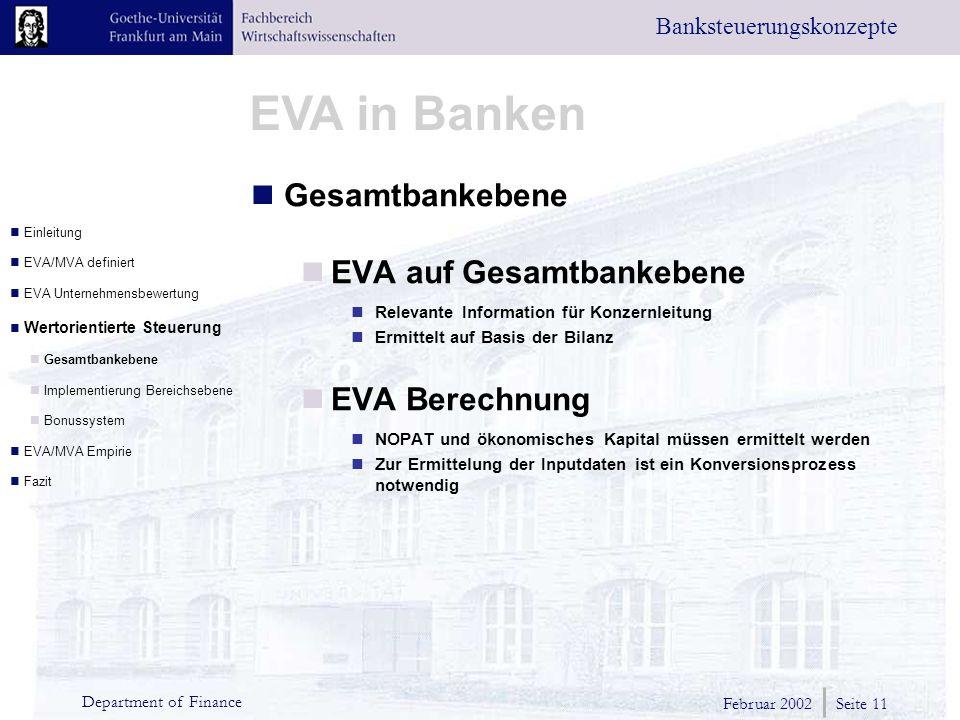 Februar 2002 Seite 11 Department of Finance EVA in Banken Banksteuerungskonzepte Gesamtbankebene EVA auf Gesamtbankebene Relevante Information für Konzernleitung Ermittelt auf Basis der Bilanz EVA Berechnung NOPAT und ökonomisches Kapital müssen ermittelt werden Zur Ermittelung der Inputdaten ist ein Konversionsprozess notwendig Einleitung EVA/MVA definiert EVA Unternehmensbewertung Wertorientierte Steuerung Gesamtbankebene Implementierung Bereichsebene Bonussystem EVA/MVA Empirie Fazit
