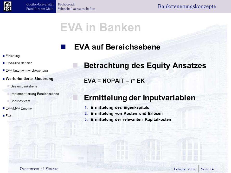 Februar 2002 Seite 14 Department of Finance EVA in Banken Banksteuerungskonzepte EVA auf Bereichsebene Betrachtung des Equity Ansatzes EVA = NOPAIT – r* EK Ermittelung der Inputvariablen 1.Ermittelung des Eigenkapitals 2.Ermittelung von Kosten und Erlösen 3.Ermittelung der relevanten Kapitalkosten Einleitung EVA/MVA definiert EVA Unternehmensbewertung Wertorientierte Steuerung Gesamtbankebene Implementierung Bereichsebene Bonussystem EVA/MVA Empirie Fazit