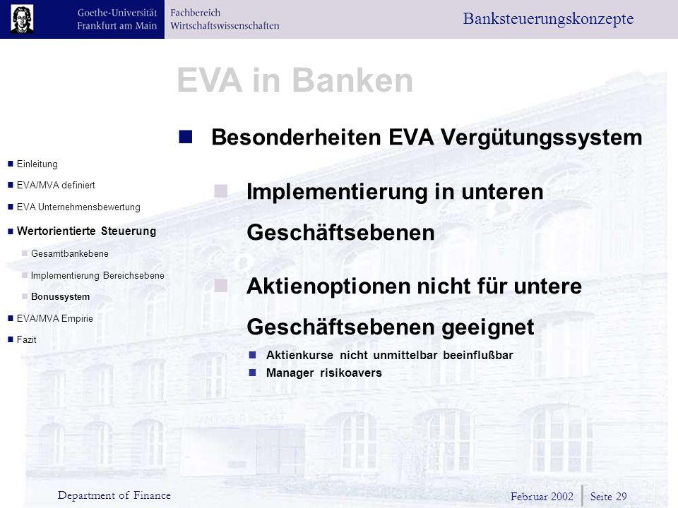 Februar 2002 Seite 29 Department of Finance EVA in Banken Banksteuerungskonzepte Besonderheiten EVA Vergütungssystem Implementierung in unteren Geschäftsebenen Aktienoptionen nicht für untere Geschäftsebenen geeignet Aktienkurse nicht unmittelbar beeinflußbar Manager risikoavers Einleitung EVA/MVA definiert EVA Unternehmensbewertung Wertorientierte Steuerung Gesamtbankebene Implementierung Bereichsebene Bonussystem EVA/MVA Empirie Fazit