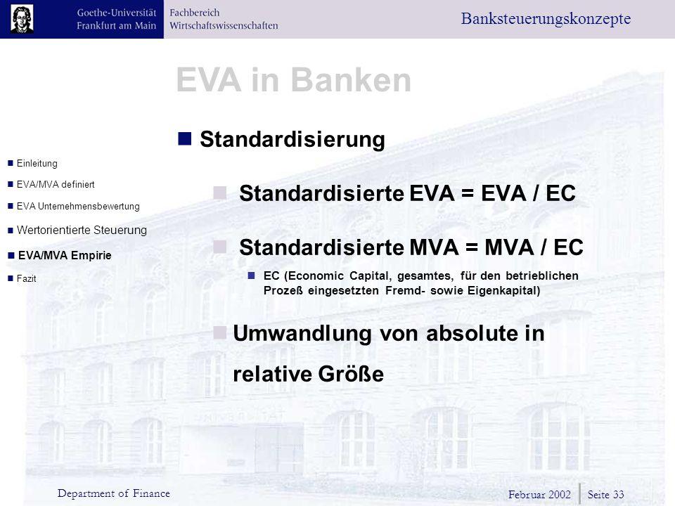 Februar 2002 Seite 33 Department of Finance EVA in Banken Banksteuerungskonzepte Standardisierung Standardisierte EVA = EVA / EC Standardisierte MVA = MVA / EC EC (Economic Capital, gesamtes, für den betrieblichen Prozeß eingesetzten Fremd- sowie Eigenkapital) Umwandlung von absolute in relative Größe Einleitung EVA/MVA definiert EVA Unternehmensbewertung Wertorientierte Steuerung EVA/MVA Empirie Fazit