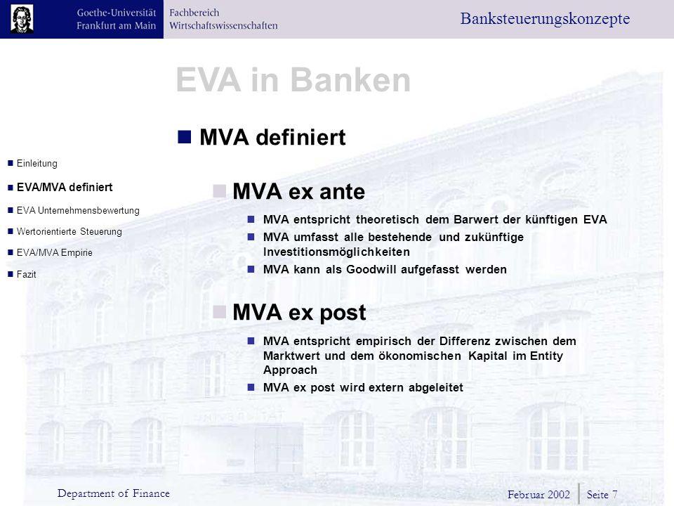 Februar 2002 Seite 7 Department of Finance EVA in Banken Banksteuerungskonzepte MVA definiert MVA ex ante MVA entspricht theoretisch dem Barwert der künftigen EVA MVA umfasst alle bestehende und zukünftige Investitionsmöglichkeiten MVA kann als Goodwill aufgefasst werden MVA ex post MVA entspricht empirisch der Differenz zwischen dem Marktwert und dem ökonomischen Kapital im Entity Approach MVA ex post wird extern abgeleitet Einleitung EVA/MVA definiert EVA Unternehmensbewertung Wertorientierte Steuerung EVA/MVA Empirie Fazit