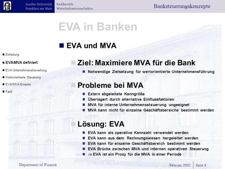 Februar 2002 Seite 8 Department of Finance EVA in Banken Banksteuerungskonzepte EVA und MVA Ziel: Maximiere MVA für die Bank Notwendige Zielsetzung für wertorientierte Unternehmensführung Probleme bei MVA Extern abgeleitete Kenngröße Überlagert durch alternative Einflussfaktoren MVA für interne Unternehmenssteuerung ungeeignet MVA kann nicht für einzelne Geschäftsbereiche bestimmt werden Lösung: EVA EVA kann als operative Kennzahl verwendet werden EVA kann aus dem Rechnungswesen hergeleitet werden EVA kann für einzelne Geschäftsbereich bestimmt werden EVA Brücke zwischen MVA und internen operativen Steuerung  EVA ist ein Proxy für die MVA in einer Periode Einleitung EVA/MVA definiert EVA Unternehmensbewertung Wertorientierte Steuerung EVA/MVA Empirie Fazit