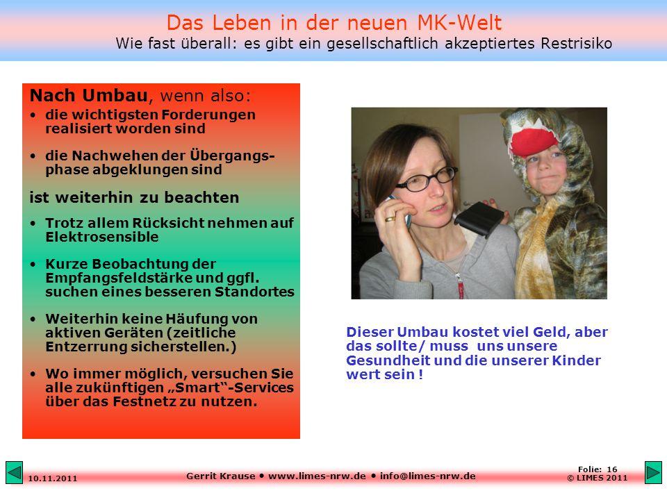 Gerrit Krause www.limes-nrw.de info@limes-nrw.de 10.11.2011 Folie: 16 © LIMES 2011 Das Leben in der neuen MK-Welt Wie fast überall: es gibt ein gesellschaftlich akzeptiertes Restrisiko Nach Umbau, wenn also: die wichtigsten Forderungen realisiert worden sind die Nachwehen der Übergangs- phase abgeklungen sind ist weiterhin zu beachten Trotz allem Rücksicht nehmen auf Elektrosensible Kurze Beobachtung der Empfangsfeldstärke und ggfl.