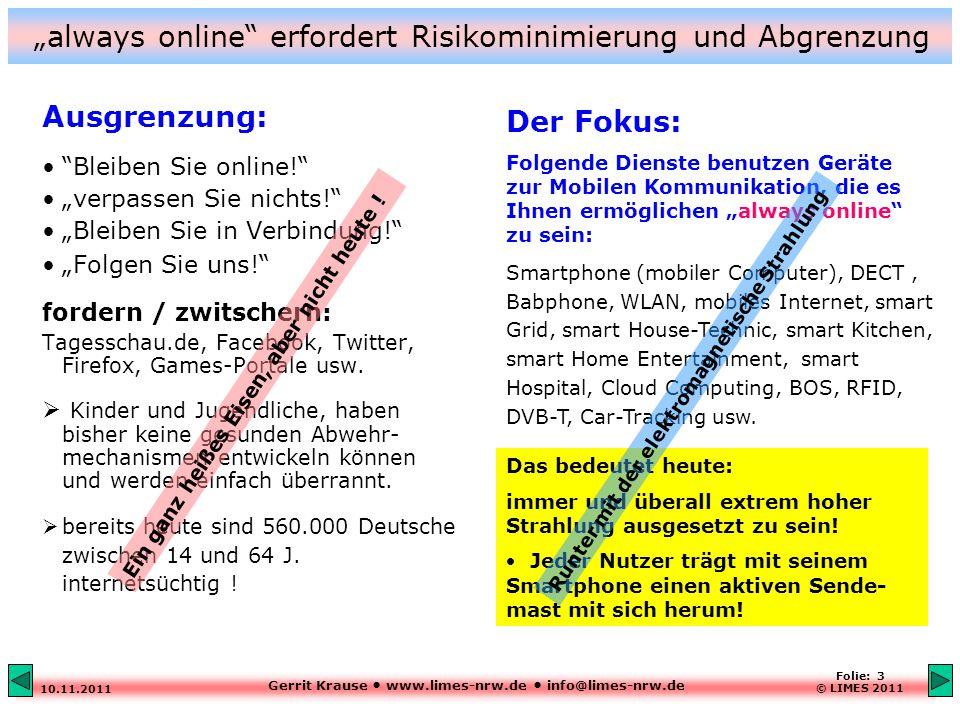 """Gerrit Krause www.limes-nrw.de info@limes-nrw.de 10.11.2011 Folie: 3 © LIMES 2011 """"always online erfordert Risikominimierung und Abgrenzung Ausgrenzung: Bleiben Sie online! """"verpassen Sie nichts! """"Bleiben Sie in Verbindung! """"Folgen Sie uns! fordern / zwitschern: Tagesschau.de, Facebook, Twitter, Firefox, Games-Portale usw."""