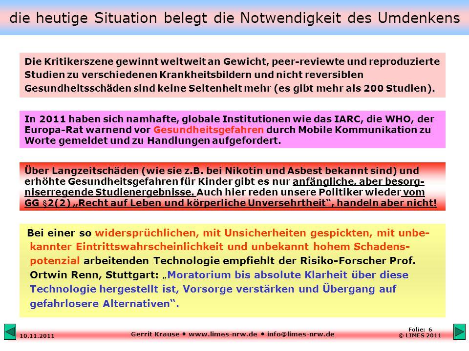 Gerrit Krause www.limes-nrw.de info@limes-nrw.de 10.11.2011 Folie: 6 © LIMES 2011 die heutige Situation belegt die Notwendigkeit des Umdenkens Bei einer so widersprüchlichen, mit Unsicherheiten gespickten, mit unbe- kannter Eintrittswahrscheinlichkeit und unbekannt hohem Schadens- potenzial arbeitenden Technologie empfiehlt der Risiko-Forscher Prof.