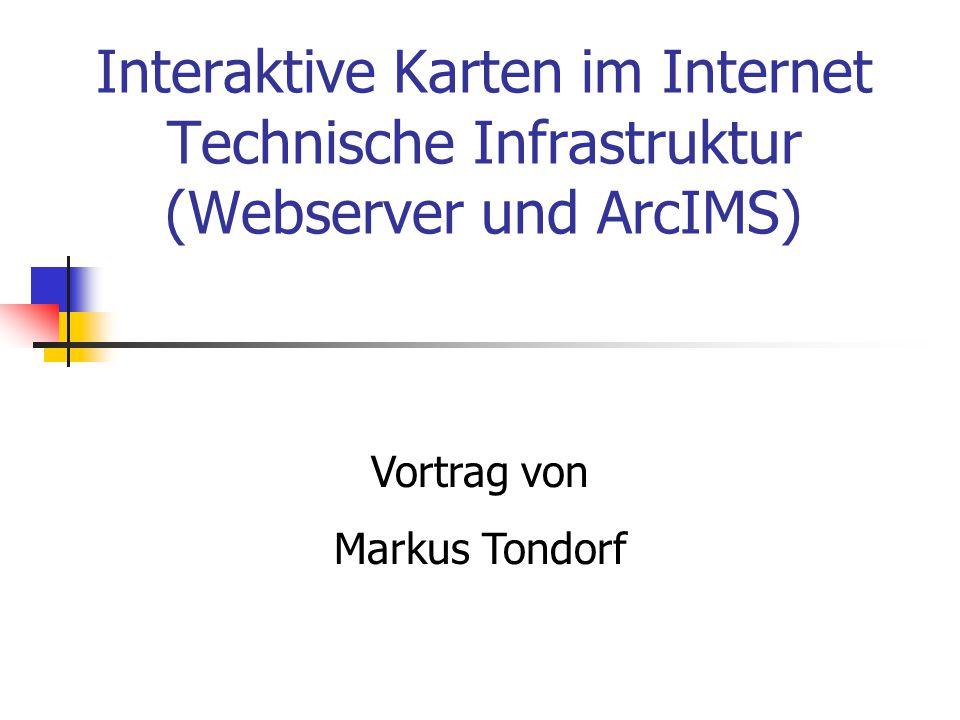 Interaktive Karten im Internet Technische Infrastruktur (Webserver und ArcIMS) Vortrag von Markus Tondorf
