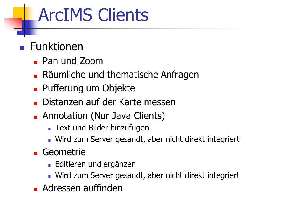 ArcIMS Clients Funktionen Pan und Zoom Räumliche und thematische Anfragen Pufferung um Objekte Distanzen auf der Karte messen Annotation (Nur Java Clients) Text und Bilder hinzufügen Wird zum Server gesandt, aber nicht direkt integriert Geometrie Editieren und ergänzen Wird zum Server gesandt, aber nicht direkt integriert Adressen auffinden