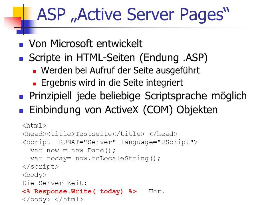 """ASP """"Active Server Pages Von Microsoft entwickelt Scripte in HTML-Seiten (Endung.ASP) Werden bei Aufruf der Seite ausgeführt Ergebnis wird in die Seite integriert Prinzipiell jede beliebige Scriptsprache möglich Einbindung von ActiveX (COM) Objekten Testseite var now = new Date(); var today= now.toLocaleString(); Die Server-Zeit: Uhr."""