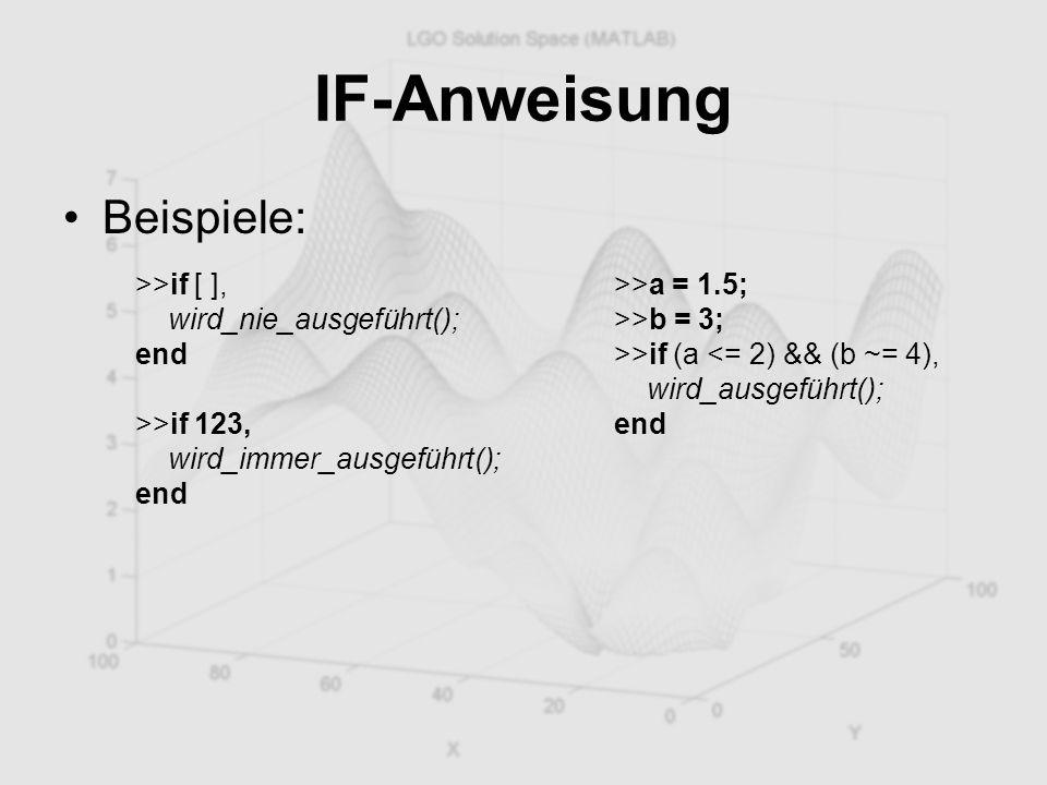 IF-Anweisung Beispiele: >>if [ ], wird_nie_ausgeführt(); end >>if 123, wird_immer_ausgeführt(); end >>a = 1.5; >>b = 3; >>if (a <= 2) && (b ~= 4), wir