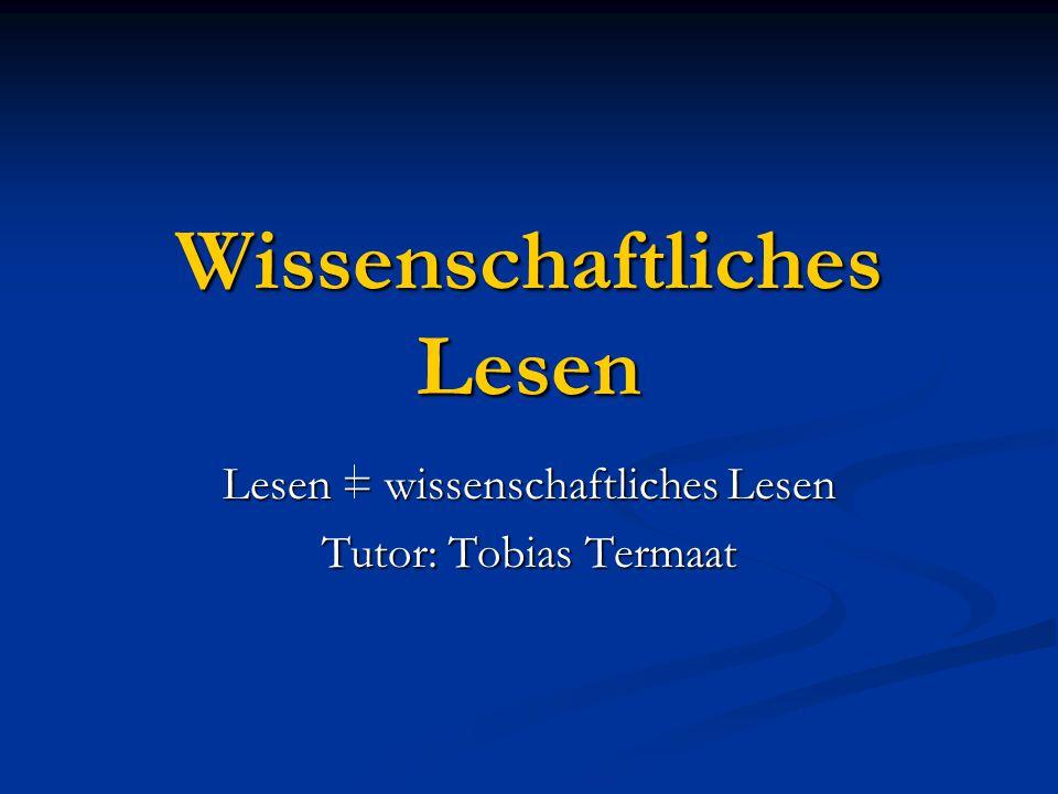 Wissenschaftliches Lesen Lesen = wissenschaftliches Lesen Tutor: Tobias Termaat