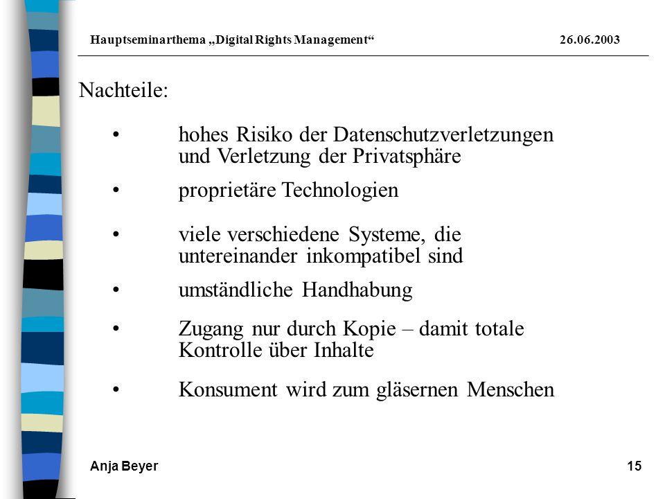 """Hauptseminarthema """"Digital Rights Management 26.06.2003 Anja Beyer15 Nachteile: proprietäre Technologien viele verschiedene Systeme, die untereinander inkompatibel sind umständliche Handhabung Zugang nur durch Kopie – damit totale Kontrolle über Inhalte Konsument wird zum gläsernen Menschen hohes Risiko der Datenschutzverletzungen und Verletzung der Privatsphäre"""