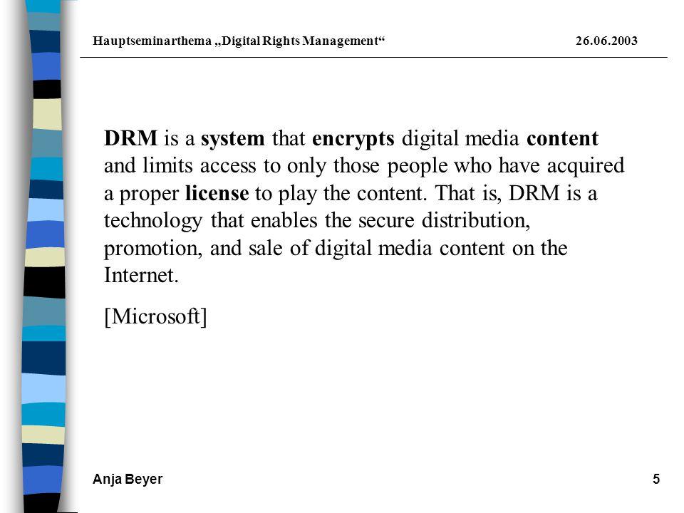 """Hauptseminarthema """"Digital Rights Management 26.06.2003 Anja Beyer6 DRM: keine neue Entwicklung; existiert bereits seit Jahren Technologie zum Vertrieb digitaler Inhalte soll Urheberrechte an digitalen Werken schützen Vertrieb erfolgt z.B."""