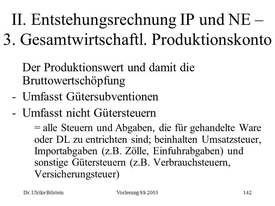 Dr. Ulrike BilsteinVorlesung SS 2003142 II. Entstehungsrechnung IP und NE – 3. Gesamtwirtschaftl. Produktionskonto Der Produktionswert und damit die B