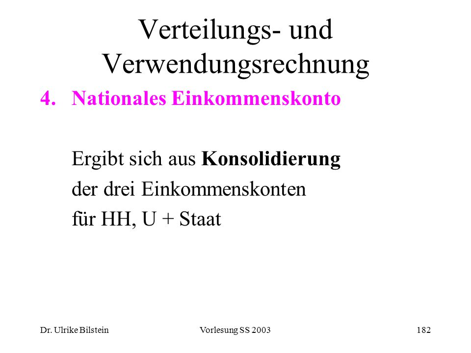Dr. Ulrike BilsteinVorlesung SS 2003182 Verteilungs- und Verwendungsrechnung 4.Nationales Einkommenskonto Ergibt sich aus Konsolidierung der drei Eink
