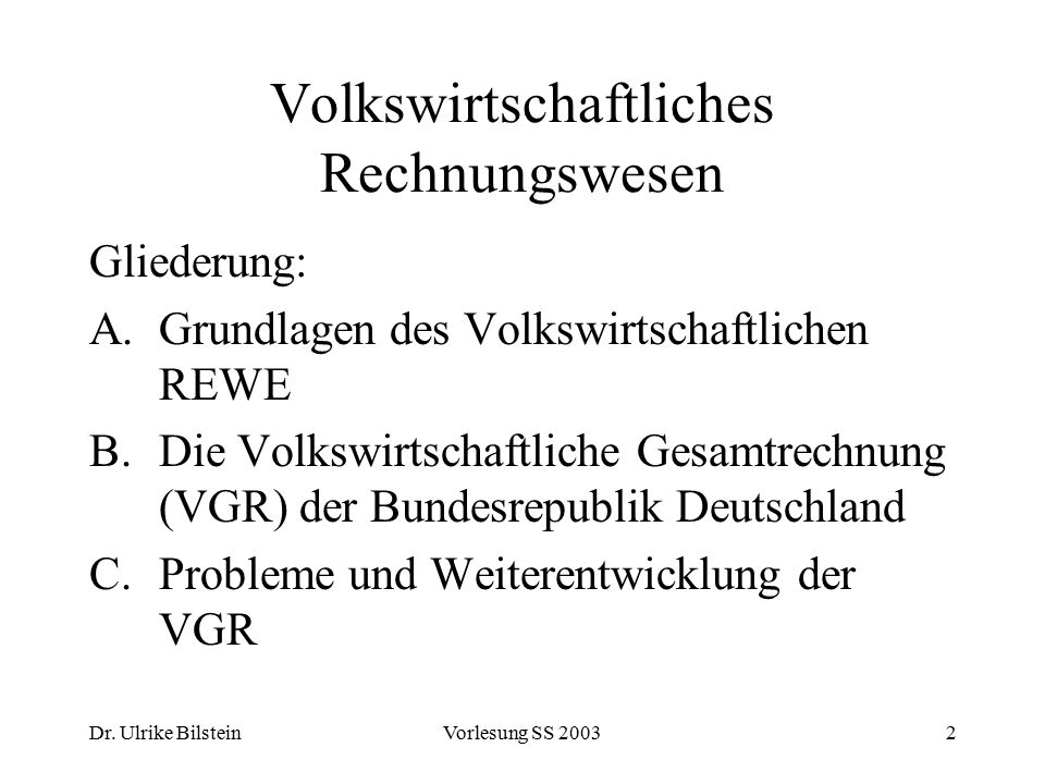 Dr. Ulrike BilsteinVorlesung SS 20032 Volkswirtschaftliches Rechnungswesen Gliederung: A.Grundlagen des Volkswirtschaftlichen REWE B.Die Volkswirtscha