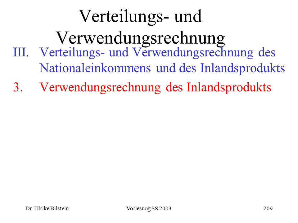 Dr. Ulrike BilsteinVorlesung SS 2003209 Verteilungs- und Verwendungsrechnung III.Verteilungs- und Verwendungsrechnung des Nationaleinkommens und des I