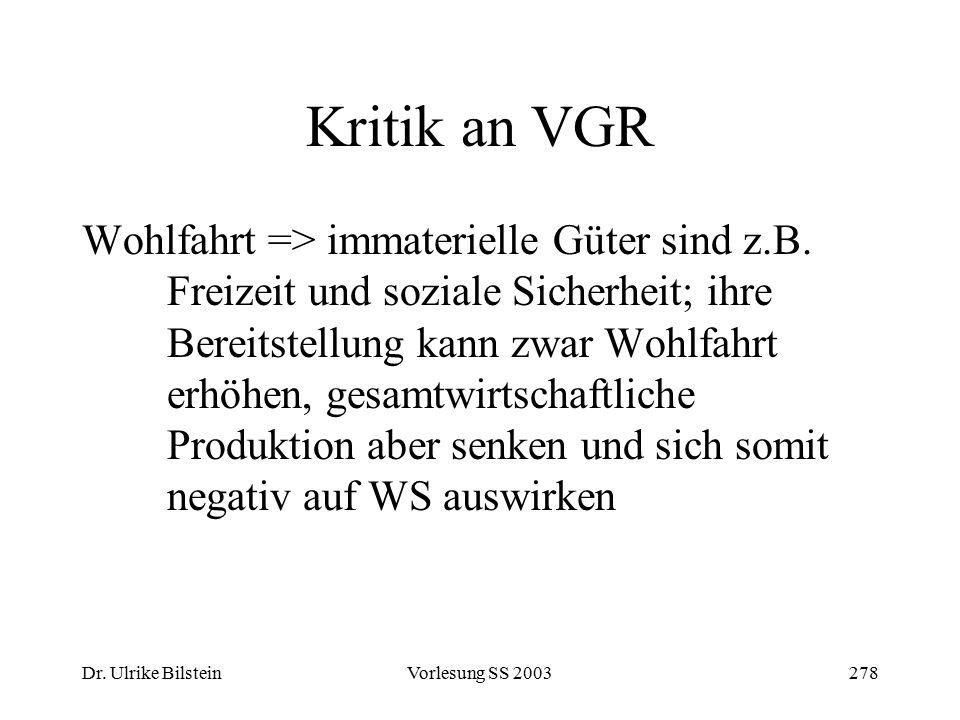 Dr. Ulrike BilsteinVorlesung SS 2003278 Kritik an VGR Wohlfahrt => immaterielle Güter sind z.B. Freizeit und soziale Sicherheit; ihre Bereitstellung k