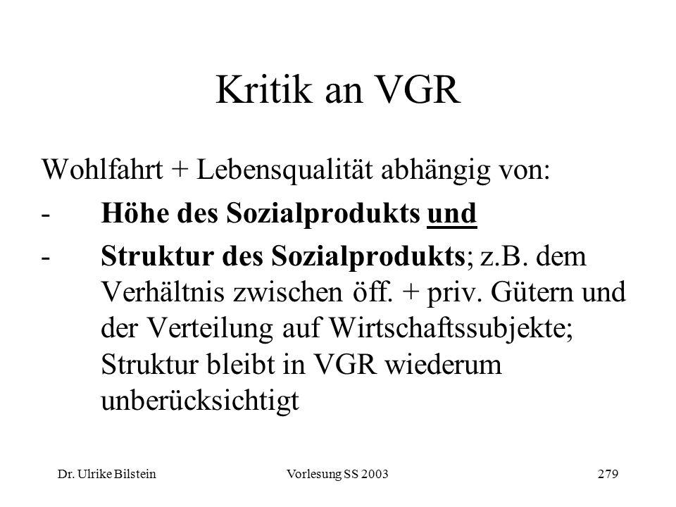 Dr. Ulrike BilsteinVorlesung SS 2003279 Kritik an VGR Wohlfahrt + Lebensqualität abhängig von: -Höhe des Sozialprodukts und -Struktur des Sozialproduk