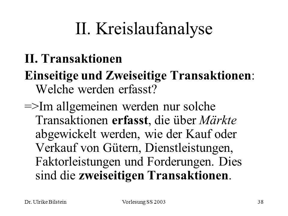 Dr. Ulrike BilsteinVorlesung SS 200338 II. Kreislaufanalyse II. Transaktionen Einseitige und Zweiseitige Transaktionen: Welche werden erfasst? =>Im al