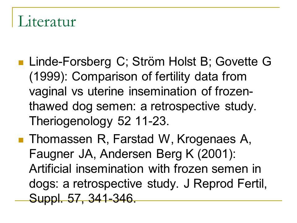 Literatur Linde-Forsberg C; Ström Holst B; Govette G (1999): Comparison of fertility data from vaginal vs uterine insemination of frozen- thawed dog semen: a retrospective study.
