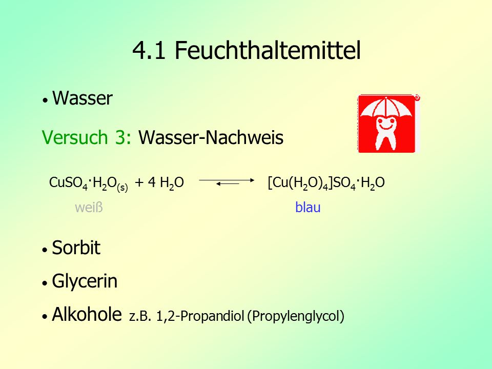 4.1 Feuchthaltemittel Wasser Versuch 3: Wasser-Nachweis Sorbit Glycerin Alkohole z.B. 1,2-Propandiol (Propylenglycol) CuSO 4 ·H 2 O (s) + 4 H 2 O [Cu(