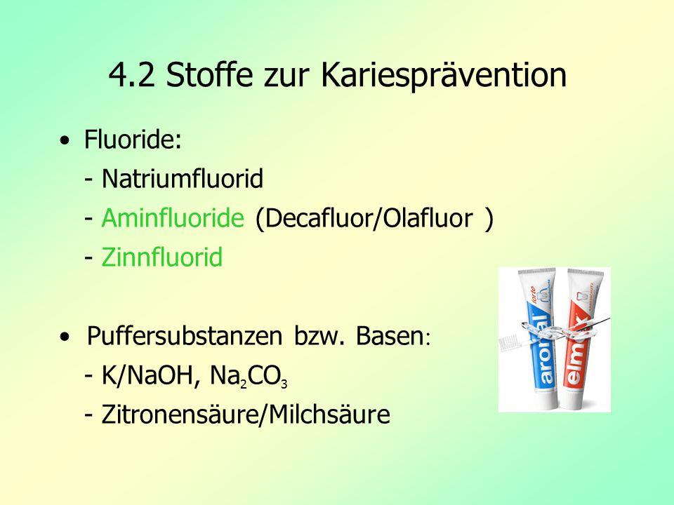 4.2 Stoffe zur Kariesprävention Fluoride: - Natriumfluorid - Aminfluoride (Decafluor/Olafluor ) - Zinnfluorid Puffersubstanzen bzw. Basen : - K/NaOH,