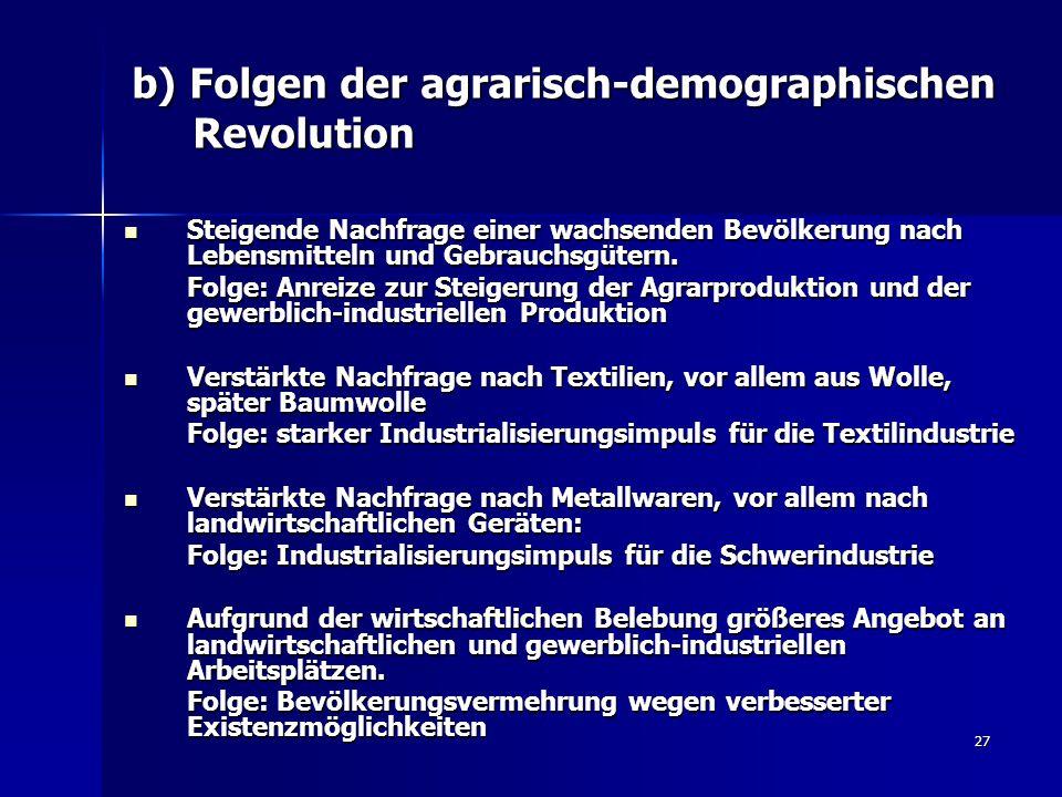 27 b) Folgen der agrarisch-demographischen Revolution Steigende Nachfrage einer wachsenden Bevölkerung nach Lebensmitteln und Gebrauchsgütern.