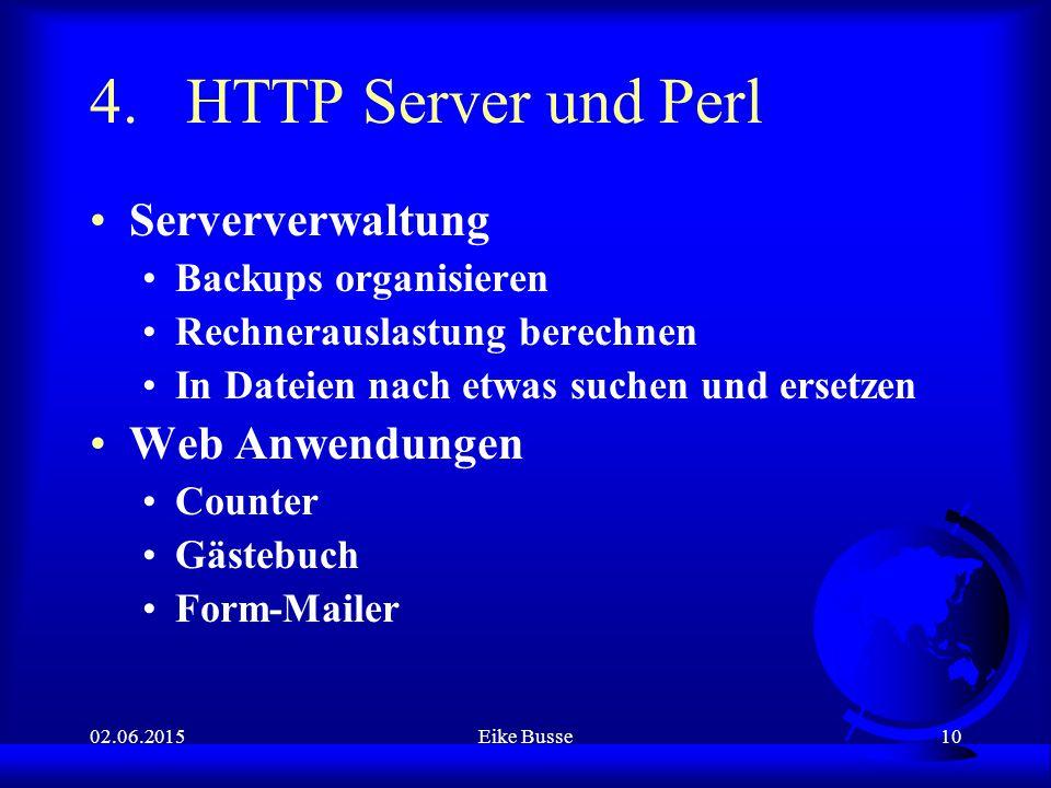 02.06.2015Eike Busse10 4.HTTP Server und Perl Serververwaltung Backups organisieren Rechnerauslastung berechnen In Dateien nach etwas suchen und ersetzen Web Anwendungen Counter Gästebuch Form-Mailer