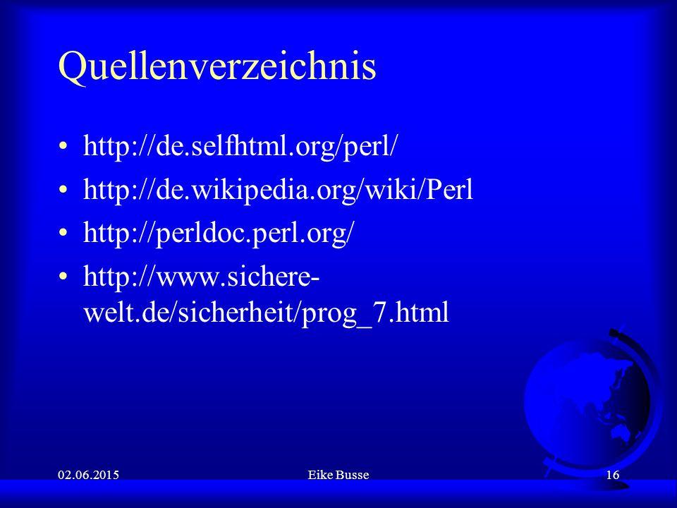 02.06.2015Eike Busse16 Quellenverzeichnis http://de.selfhtml.org/perl/ http://de.wikipedia.org/wiki/Perl http://perldoc.perl.org/ http://www.sichere-