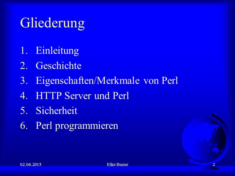 02.06.2015Eike Busse2 Gliederung 1.Einleitung 2.Geschichte 3.Eigenschaften/Merkmale von Perl 4.HTTP Server und Perl 5.Sicherheit 6.Perl programmieren
