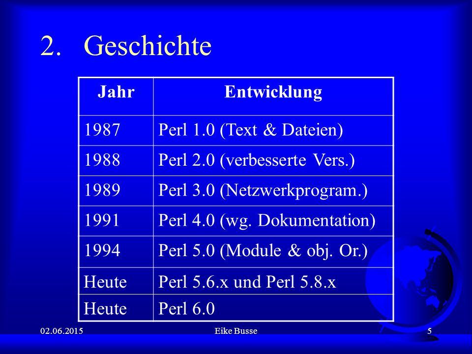 02.06.2015Eike Busse5 2.Geschichte JahrEntwicklung 1987Perl 1.0 (Text & Dateien) 1988Perl 2.0 (verbesserte Vers.) 1989Perl 3.0 (Netzwerkprogram.) 1991Perl 4.0 (wg.