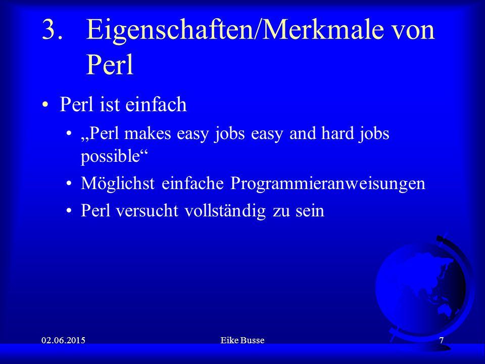 """02.06.2015Eike Busse7 3.Eigenschaften/Merkmale von Perl Perl ist einfach """"Perl makes easy jobs easy and hard jobs possible Möglichst einfache Programmieranweisungen Perl versucht vollständig zu sein"""