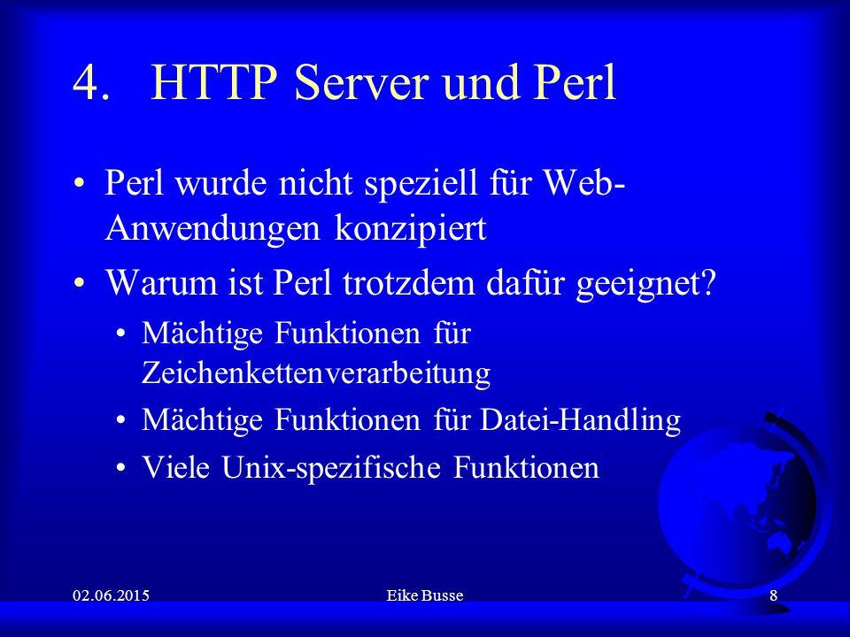 02.06.2015Eike Busse8 4.HTTP Server und Perl Perl wurde nicht speziell für Web- Anwendungen konzipiert Warum ist Perl trotzdem dafür geeignet.