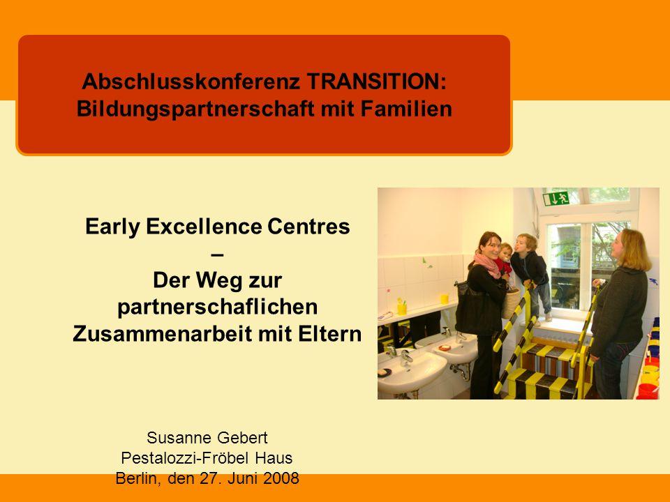 Susanne Gebert Pestalozzi-Fröbel Haus Berlin, den 27. Juni 2008 Abschlusskonferenz TRANSITION: Bildungspartnerschaft mit Familien Early Excellence Cen