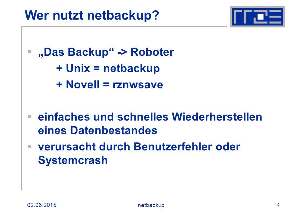"""02.06.2015netbackup4 Wer nutzt netbackup?  """"Das Backup"""" -> Roboter + Unix = netbackup + Novell = rznwsave  einfaches und schnelles Wiederherstellen"""