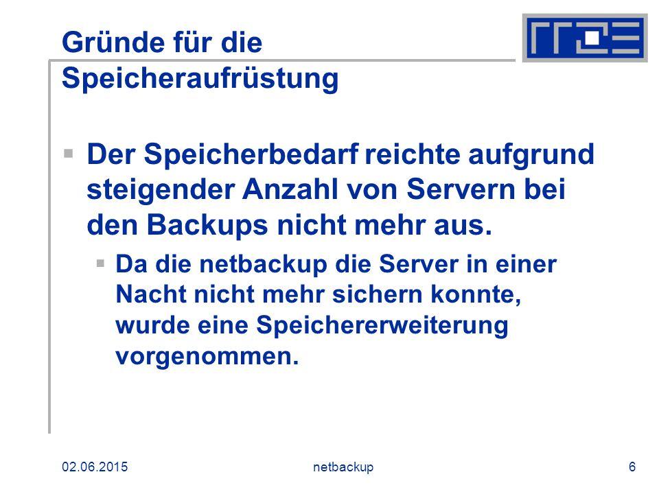 02.06.2015netbackup6 Gründe für die Speicheraufrüstung  Der Speicherbedarf reichte aufgrund steigender Anzahl von Servern bei den Backups nicht mehr