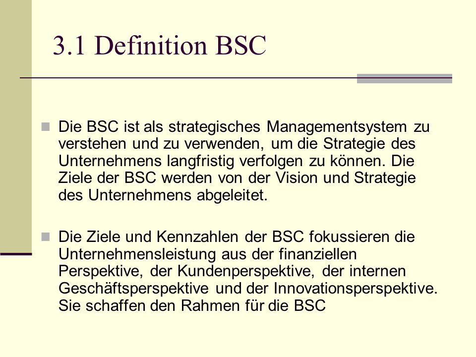 3.1 Definition BSC Die BSC ist als strategisches Managementsystem zu verstehen und zu verwenden, um die Strategie des Unternehmens langfristig verfolg