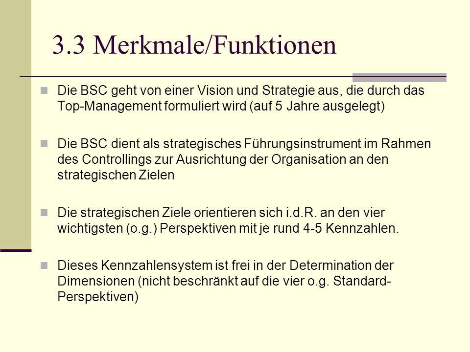 3.3 Merkmale/Funktionen Die BSC geht von einer Vision und Strategie aus, die durch das Top-Management formuliert wird (auf 5 Jahre ausgelegt) Die BSC
