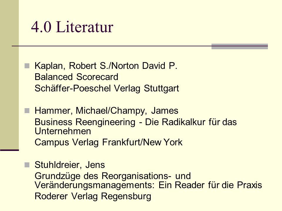 4.0 Literatur Kaplan, Robert S./Norton David P. Balanced Scorecard Schäffer-Poeschel Verlag Stuttgart Hammer, Michael/Champy, James Business Reenginee