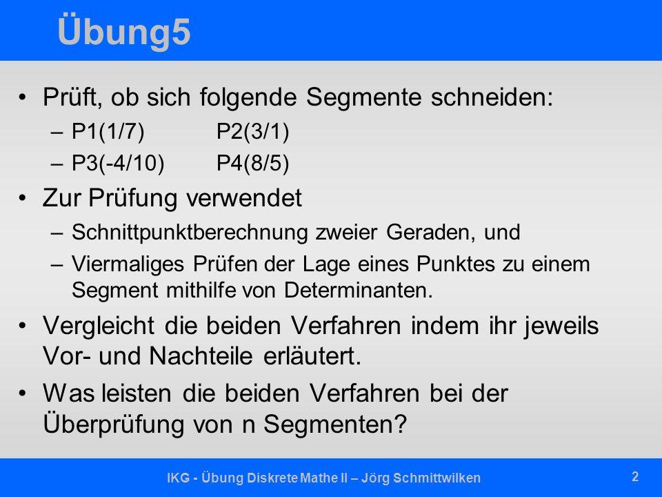 IKG - Übung Diskrete Mathe II – Jörg Schmittwilken 2 Übung5 Prüft, ob sich folgende Segmente schneiden: –P1(1/7) P2(3/1) –P3(-4/10)P4(8/5) Zur Prüfung verwendet –Schnittpunktberechnung zweier Geraden, und –Viermaliges Prüfen der Lage eines Punktes zu einem Segment mithilfe von Determinanten.