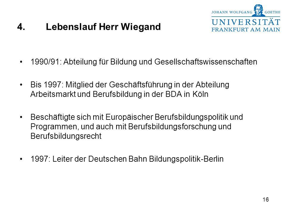 16 4.Lebenslauf Herr Wiegand 1990/91: Abteilung für Bildung und Gesellschaftswissenschaften Bis 1997: Mitglied der Geschäftsführung in der Abteilung Arbeitsmarkt und Berufsbildung in der BDA in Köln Beschäftigte sich mit Europäischer Berufsbildungspolitik und Programmen, und auch mit Berufsbildungsforschung und Berufsbildungsrecht 1997: Leiter der Deutschen Bahn Bildungspolitik-Berlin