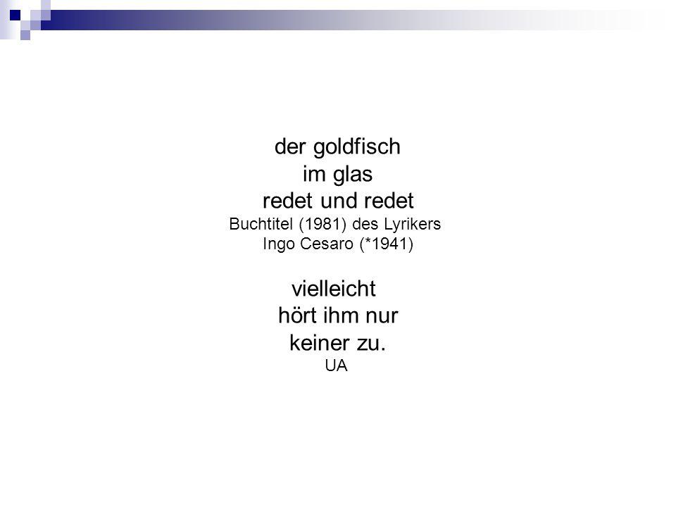 der goldfisch im glas redet und redet Buchtitel (1981) des Lyrikers Ingo Cesaro (*1941) vielleicht hört ihm nur keiner zu. UA